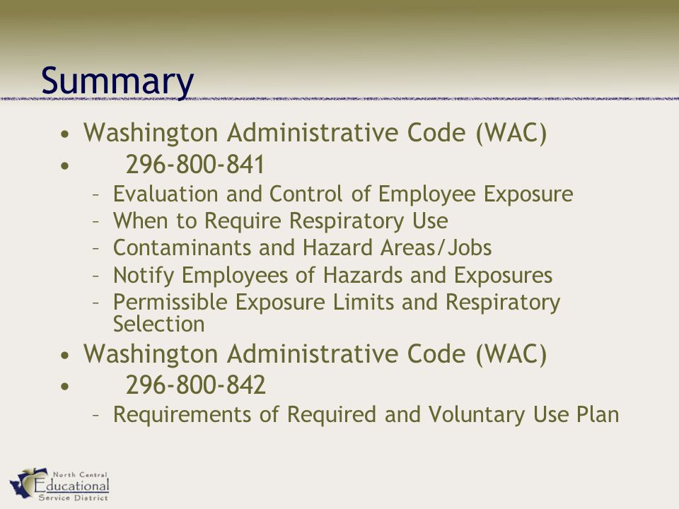Summary Washington Administrative Code (WAC) 296-800-841 –Evaluation and Control of Employee Exposure –When to Require Respiratory Use –Contaminants and Hazard Areas/Jobs –Notify Employees of Hazards and Exposures –Permissible Exposure Limits and Respiratory Selection Washington Administrative Code (WAC) 296-800-842 –Requirements of Required and Voluntary Use Plan