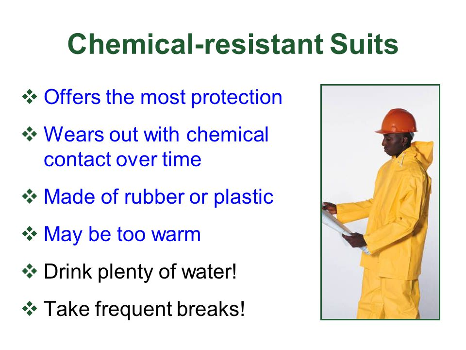 Chemical-resistant Suits Offers the most protection Wears out with chemical contact over time Made of rubber or plastic May be too warm Drink plenty o