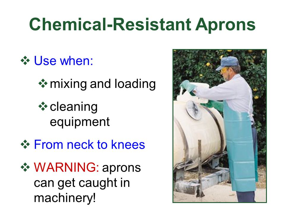 Chemical-Resistant Aprons Use when: mixing and loading cleaning equipment From neck to knees WARNING: aprons can get caught in machinery!