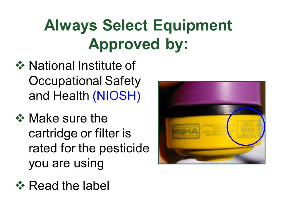 Always Select Equipment Approved by: National Institute of Occupational Safety and Health (NIOSH) Make sure the cartridge or filter is rated for the p