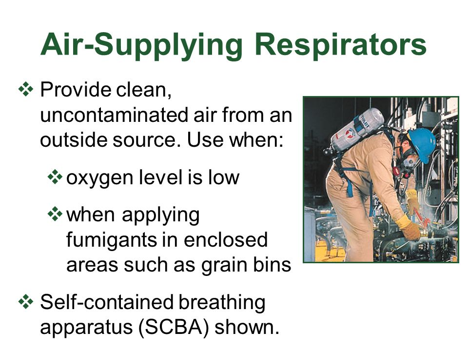 Air-Supplying Respirators Provide clean, uncontaminated air from an outside source. Use when: oxygen level is low when applying fumigants in enclosed