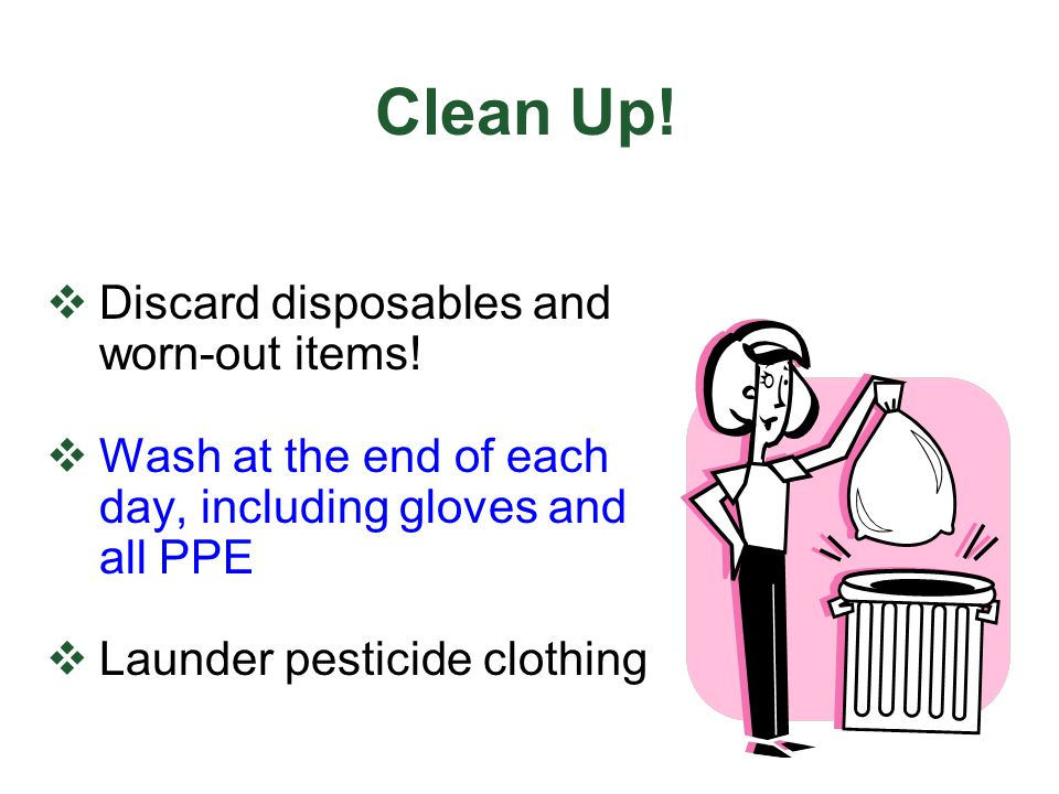 Clean Up! Discard disposables and worn-out items! Wash at the end of each day, including gloves and all PPE Launder pesticide clothing