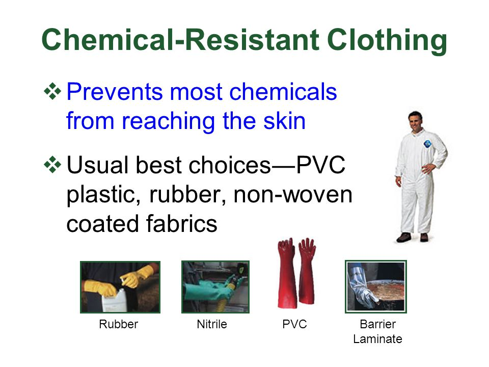Chemical-Resistant Clothing Prevents most chemicals from reaching the skin Usual best choicesPVC plastic, rubber, non-woven coated fabrics RubberNitri