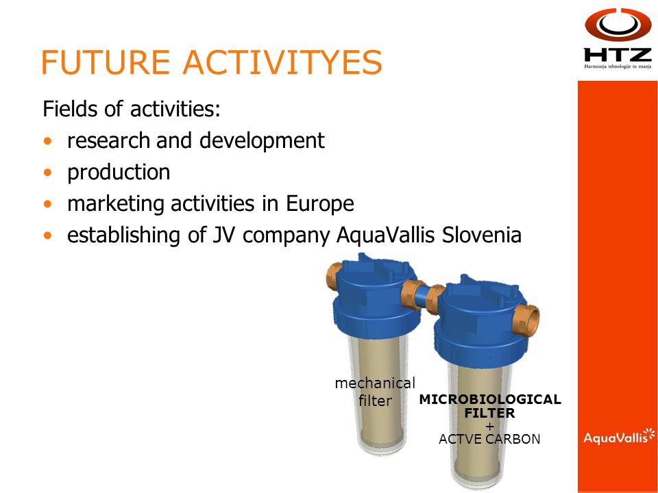 mechanical filter MICROBIOLOGICAL FILTER + ACTVE CARBON FUTURE ACTIVITYES Fields of activities: research and development production marketing activities in Europe establishing of JV company AquaVallis Slovenia