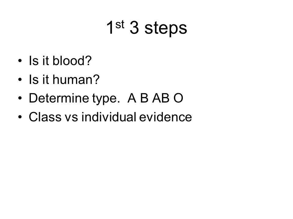 1 st 3 steps Is it blood? Is it human? Determine type. A B AB O Class vs individual evidence