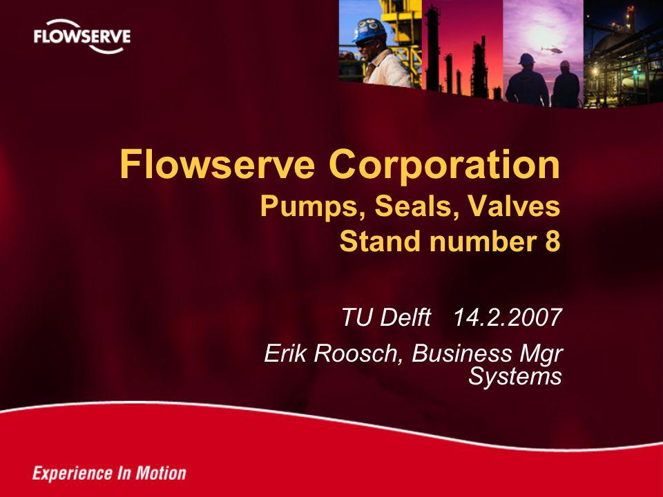 TU Delft 14.2.2007 Erik Roosch, Business Mgr Systems Flowserve Corporation Pumps, Seals, Valves Stand number 8