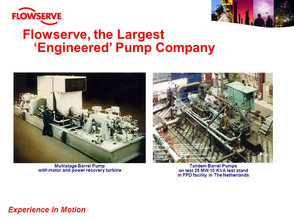 Experience In Motion Flowserve, the Largest Engineered Pump Company Multistage Barrel Pump with motor and power recovery turbine Tandem Barrel Pumps o