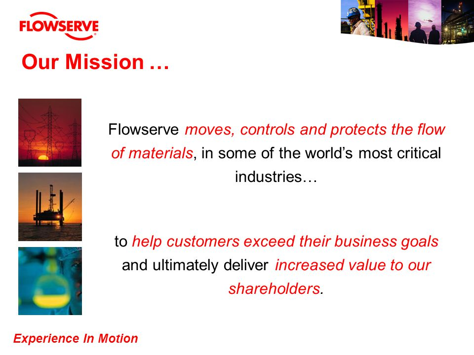Experience In Motion Moving From A Product to A Product and Solutions Company Valves Ball Valves Plug Valves Gate, Globe and Check Valves Globe Control Valves Rotary Control Valves Actuators Positioners Steam Valves and Traps Services Seals Mechanical Seals Bellows Compressor Lift-Off, Dry Running Mixer Pusher Steam Standard Cartridge Slurry Services Pumps Multi-Stage Pumps Vertical Pumps High Pressure Pumps Multi-Phase Pumps ANSI / ISO & API Pumps Specialty Products LNG Expanders De-Coking Services Customer Solutions Market Leader in the Global Fluid Motion and Control Business