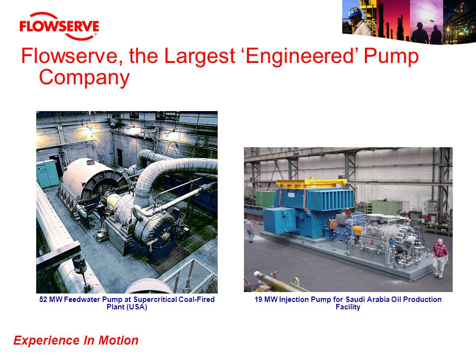 Experience In Motion Flowserve, the Largest Engineered Pump Company 52 MW Feedwater Pump at Supercritical Coal-Fired Plant (USA) 19 MW Injection Pump