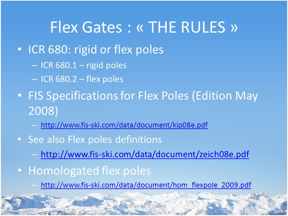 Flex Gates : « THE RULES » ICR 680: rigid or flex poles – ICR 680.1 – rigid poles – ICR 680.2 – flex poles FIS Specifications for Flex Poles (Edition May 2008) – http://www.fis-ski.com/data/document/kip08e.pdf http://www.fis-ski.com/data/document/kip08e.pdf See also Flex poles definitions – http://www.fis-ski.com/data/document/zeich08e.pdf http://www.fis-ski.com/data/document/zeich08e.pdf Homologated flex poles – http://www.fis-ski.com/data/document/hom_flexpole_2009.pdf http://www.fis-ski.com/data/document/hom_flexpole_2009.pdf 22009 NA FISTD Update