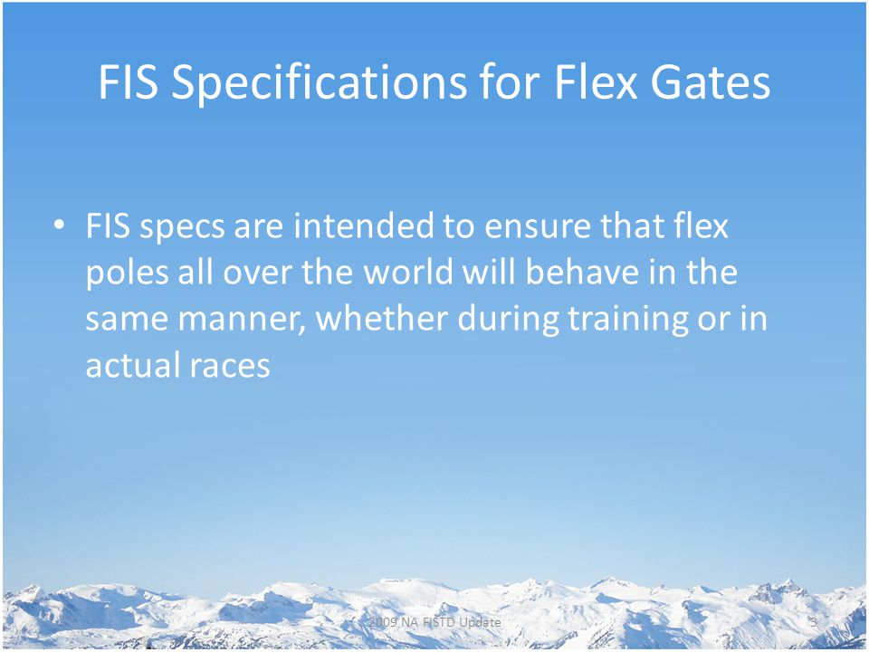 FIS Specifications for Flex Gates FIS specs are intended to ensure that flex poles all over the world will behave in the same manner, whether during training or in actual races 32009 NA FISTD Update