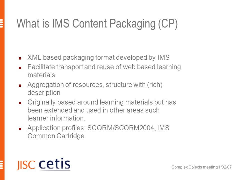 Complex Objects meeting 1/02/07 What is IMS Content Packaging (CP) XML based packaging format developed by IMS Facilitate transport and reuse of web b