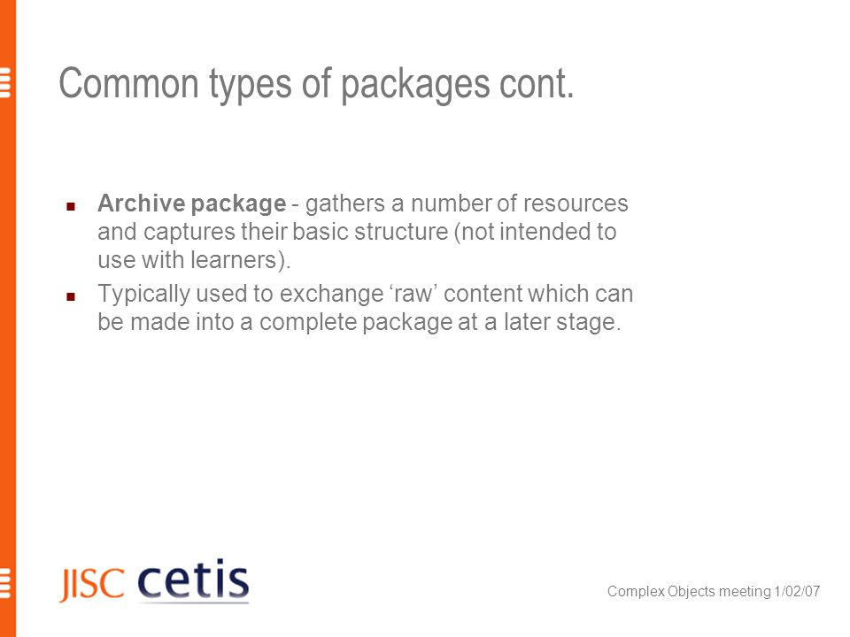 Complex Objects meeting 1/02/07 Common types of packages cont. Archive package - gathers a number of resources and captures their basic structure (not