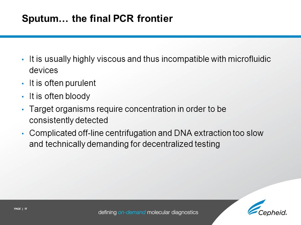 PAGE | 17 Sputum… the final PCR frontier It is usually highly viscous and thus incompatible with microfluidic devices It is often purulent It is often