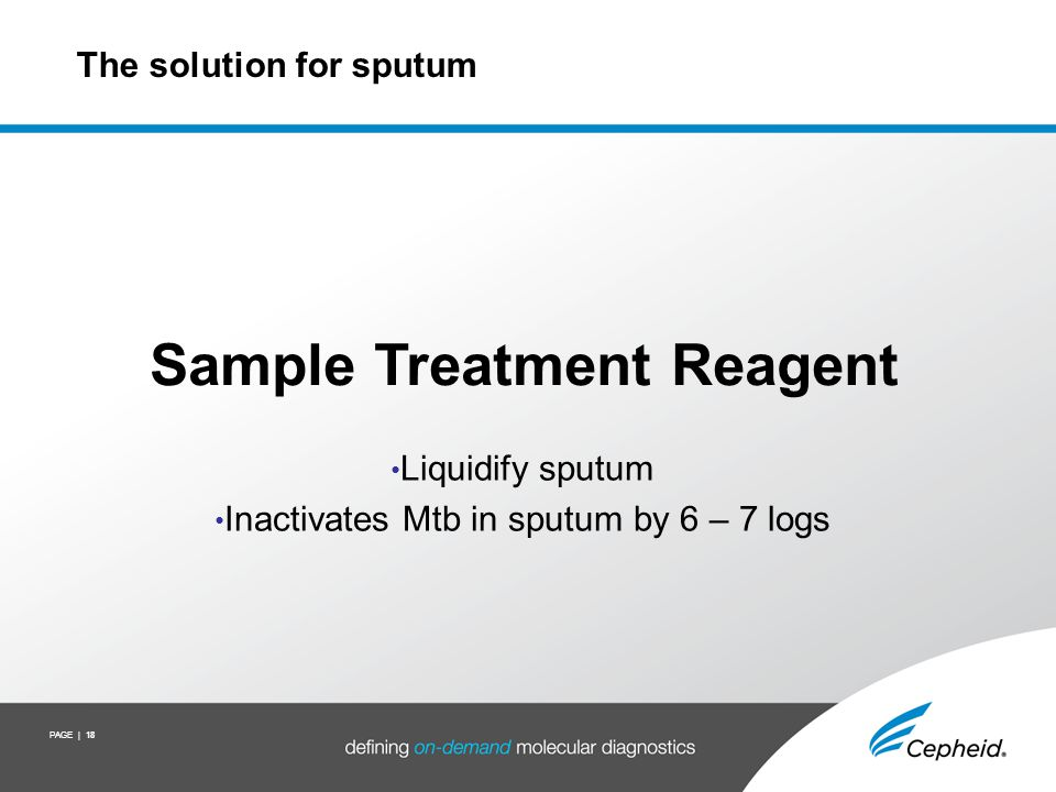 PAGE | 18 The solution for sputum Sample Treatment Reagent Liquidify sputum Inactivates Mtb in sputum by 6 – 7 logs