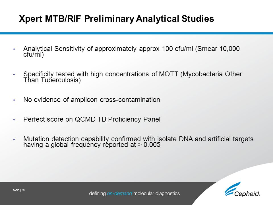 PAGE | 19 Xpert MTB/RIF Preliminary Analytical Studies Analytical Sensitivity of approximately approx 100 cfu/ml (Smear 10,000 cfu/ml) Specificity tes