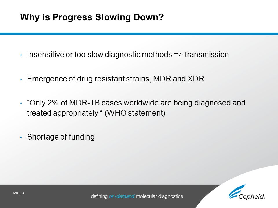 PAGE | 4 Why is Progress Slowing Down? Insensitive or too slow diagnostic methods => transmission Emergence of drug resistant strains, MDR and XDR Onl