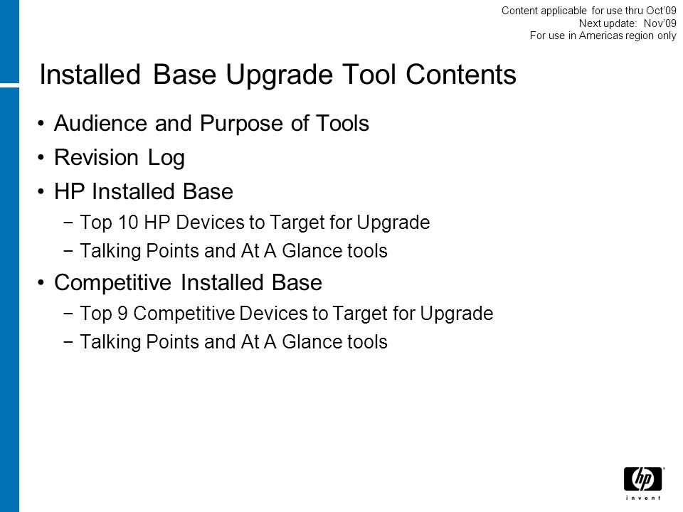 Installed Base Upgrade Tool Contents Audience and Purpose of Tools Revision Log HP Installed Base Top 10 HP Devices to Target for Upgrade Talking Points and At A Glance tools Competitive Installed Base Top 9 Competitive Devices to Target for Upgrade Talking Points and At A Glance tools Content applicable for use thru Oct09 Next update: Nov09 For use in Americas region only