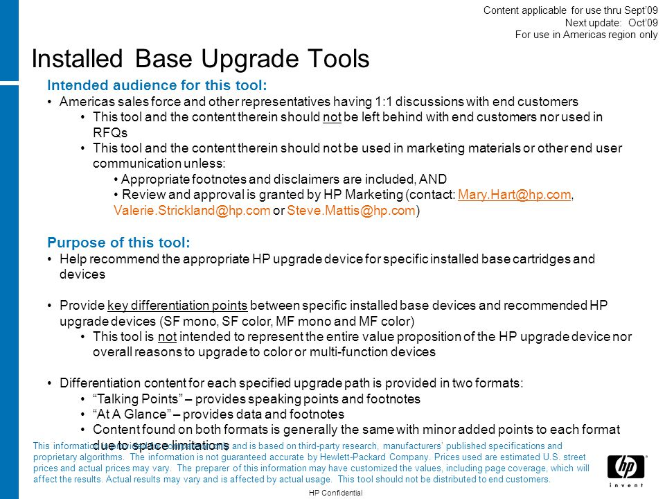 Installed Base Upgrade Tools Intended audience for this tool: Americas sales force and other representatives having 1:1 discussions with end customers This tool and the content therein should not be left behind with end customers nor used in RFQs This tool and the content therein should not be used in marketing materials or other end user communication unless: Appropriate footnotes and disclaimers are included, AND Review and approval is granted by HP Marketing (contact: Mary.Hart@hp.com, Valerie.Strickland@hp.com or Steve.Mattis@hp.com)Mary.Hart@hp.com Purpose of this tool: Help recommend the appropriate HP upgrade device for specific installed base cartridges and devices Provide key differentiation points between specific installed base devices and recommended HP upgrade devices (SF mono, SF color, MF mono and MF color) This tool is not intended to represent the entire value proposition of the HP upgrade device nor overall reasons to upgrade to color or multi-function devices Differentiation content for each specified upgrade path is provided in two formats: Talking Points – provides speaking points and footnotes At A Glance – provides data and footnotes Content found on both formats is generally the same with minor added points to each format due to space limitations HP Confidential This information is provided for comparison only and is based on third-party research, manufacturers published specifications and proprietary algorithms.