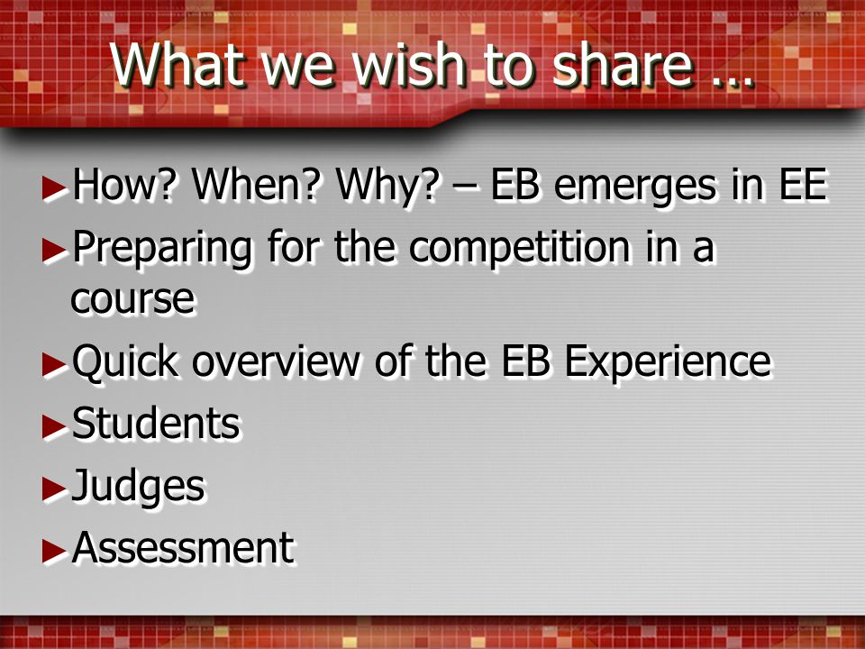 What we wish to share … How? When? Why? – EB emerges in EE How? When? Why? – EB emerges in EE Preparing for the competition in a course Preparing for