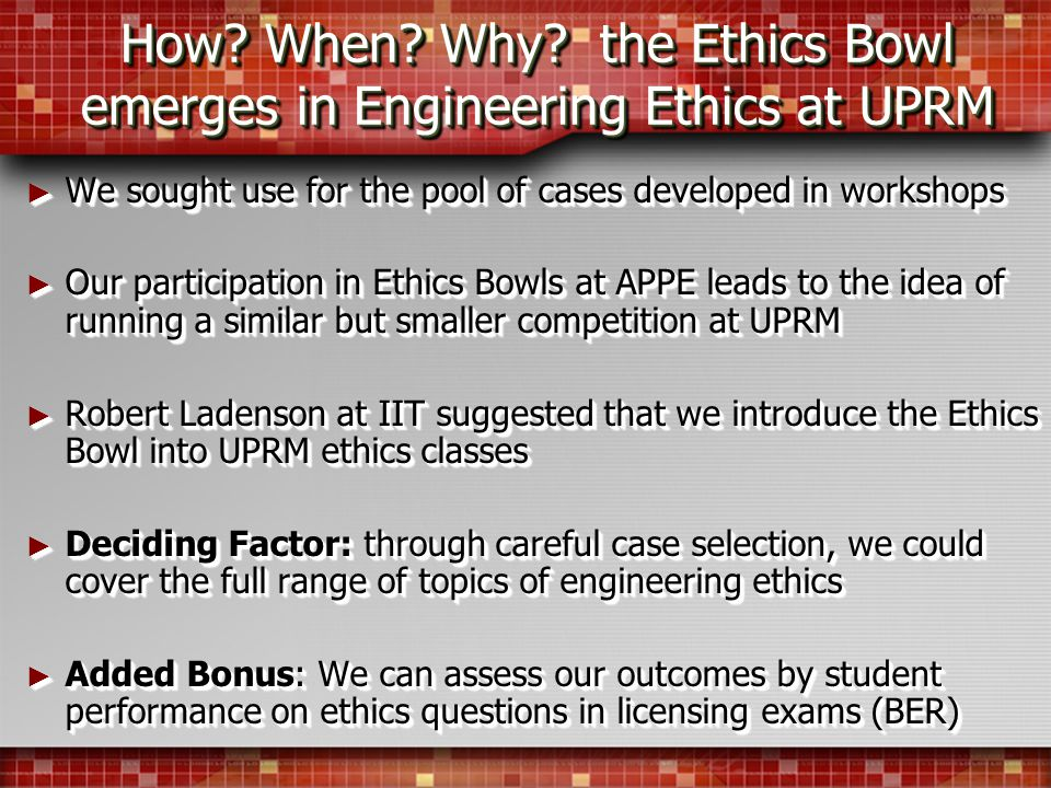 How? When? Why? the Ethics Bowl emerges in Engineering Ethics at UPRM We sought use for the pool of cases developed in workshops We sought use for the