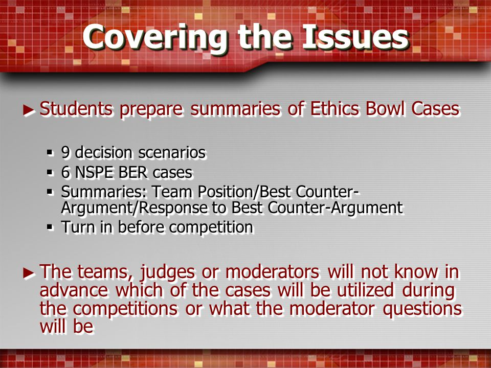Covering the Issues Students prepare summaries of Ethics Bowl Cases Students prepare summaries of Ethics Bowl Cases 9 decision scenarios 9 decision scenarios 6 NSPE BER cases 6 NSPE BER cases Summaries: Team Position/Best Counter- Argument/Response to Best Counter-Argument Summaries: Team Position/Best Counter- Argument/Response to Best Counter-Argument Turn in before competition Turn in before competition The teams, judges or moderators will not know in advance which of the cases will be utilized during the competitions or what the moderator questions will be The teams, judges or moderators will not know in advance which of the cases will be utilized during the competitions or what the moderator questions will be Students prepare summaries of Ethics Bowl Cases Students prepare summaries of Ethics Bowl Cases 9 decision scenarios 9 decision scenarios 6 NSPE BER cases 6 NSPE BER cases Summaries: Team Position/Best Counter- Argument/Response to Best Counter-Argument Summaries: Team Position/Best Counter- Argument/Response to Best Counter-Argument Turn in before competition Turn in before competition The teams, judges or moderators will not know in advance which of the cases will be utilized during the competitions or what the moderator questions will be The teams, judges or moderators will not know in advance which of the cases will be utilized during the competitions or what the moderator questions will be