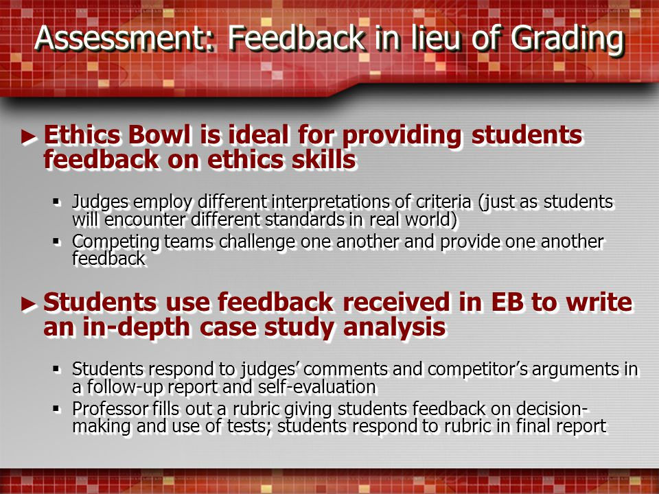 Assessment: Feedback in lieu of Grading Ethics Bowl is ideal for providing students feedback on ethics skills Ethics Bowl is ideal for providing students feedback on ethics skills Judges employ different interpretations of criteria (just as students will encounter different standards in real world) Judges employ different interpretations of criteria (just as students will encounter different standards in real world) Competing teams challenge one another and provide one another feedback Competing teams challenge one another and provide one another feedback Students use feedback received in EB to write an in-depth case study analysis Students use feedback received in EB to write an in-depth case study analysis Students respond to judges comments and competitors arguments in a follow-up report and self-evaluation Students respond to judges comments and competitors arguments in a follow-up report and self-evaluation Professor fills out a rubric giving students feedback on decision- making and use of tests; students respond to rubric in final report Professor fills out a rubric giving students feedback on decision- making and use of tests; students respond to rubric in final report Ethics Bowl is ideal for providing students feedback on ethics skills Ethics Bowl is ideal for providing students feedback on ethics skills Judges employ different interpretations of criteria (just as students will encounter different standards in real world) Judges employ different interpretations of criteria (just as students will encounter different standards in real world) Competing teams challenge one another and provide one another feedback Competing teams challenge one another and provide one another feedback Students use feedback received in EB to write an in-depth case study analysis Students use feedback received in EB to write an in-depth case study analysis Students respond to judges comments and competitors arguments in a follow-up report and self-evaluation Students respond to judges comments and competitors arguments in a follow-up report and self-evaluation Professor fills out a rubric giving students feedback on decision- making and use of tests; students respond to rubric in final report Professor fills out a rubric giving students feedback on decision- making and use of tests; students respond to rubric in final report