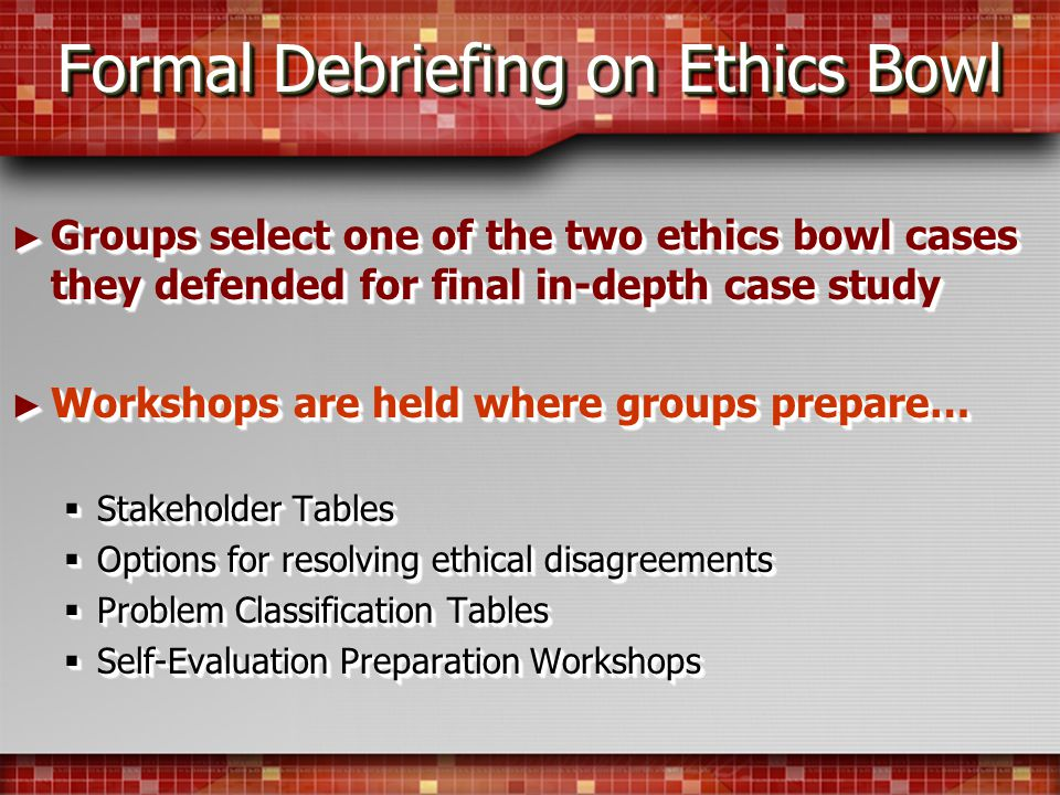 Formal Debriefing on Ethics Bowl Groups select one of the two ethics bowl cases they defended for final in-depth case study Groups select one of the two ethics bowl cases they defended for final in-depth case study Workshops are held where groups prepare… Workshops are held where groups prepare… Stakeholder Tables Stakeholder Tables Options for resolving ethical disagreements Options for resolving ethical disagreements Problem Classification Tables Problem Classification Tables Self-Evaluation Preparation Workshops Self-Evaluation Preparation Workshops Groups select one of the two ethics bowl cases they defended for final in-depth case study Groups select one of the two ethics bowl cases they defended for final in-depth case study Workshops are held where groups prepare… Workshops are held where groups prepare… Stakeholder Tables Stakeholder Tables Options for resolving ethical disagreements Options for resolving ethical disagreements Problem Classification Tables Problem Classification Tables Self-Evaluation Preparation Workshops Self-Evaluation Preparation Workshops