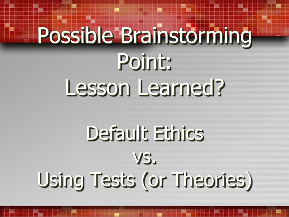 Possible Brainstorming Point: Lesson Learned? Default Ethics vs. Using Tests (or Theories)