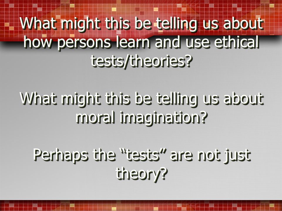 What might this be telling us about how persons learn and use ethical tests/theories.