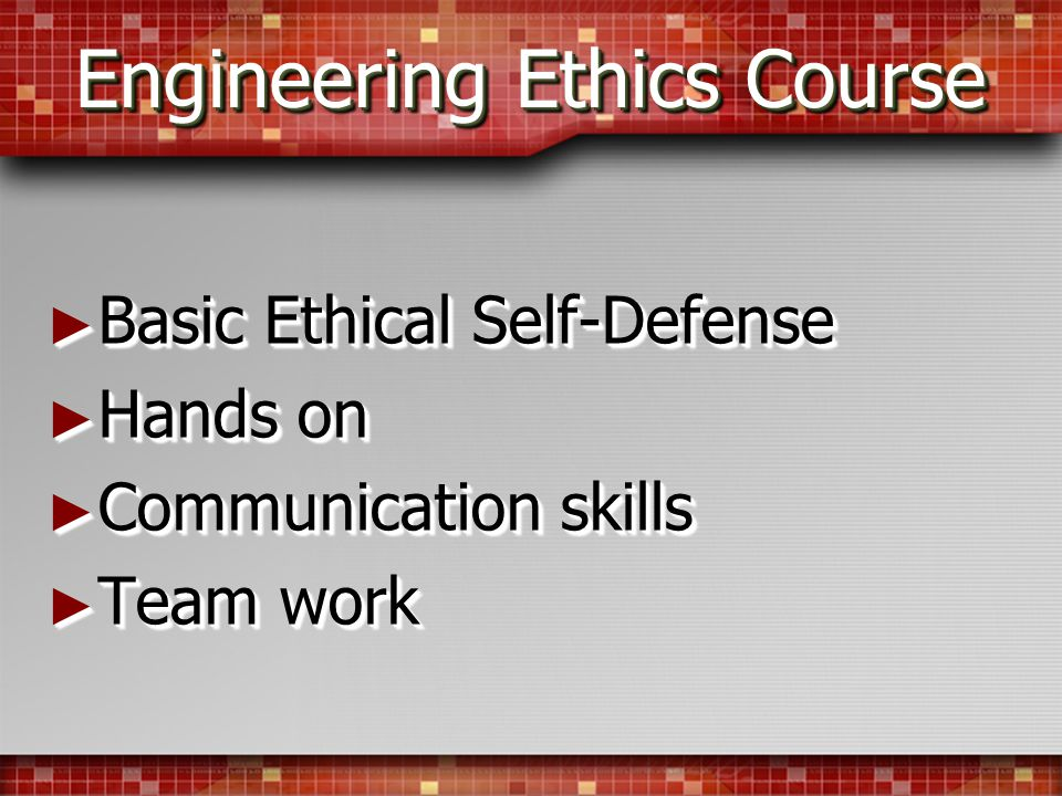 Engineering Ethics Course Basic Ethical Self-Defense Basic Ethical Self-Defense Hands on Hands on Communication skills Communication skills Team work Team work Basic Ethical Self-Defense Basic Ethical Self-Defense Hands on Hands on Communication skills Communication skills Team work Team work