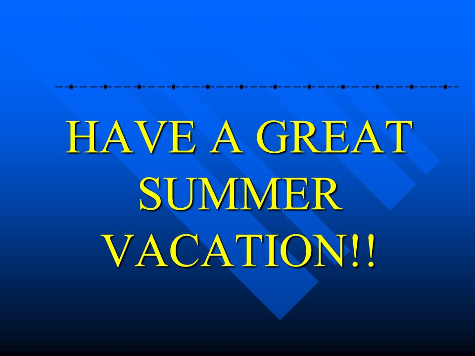 HAVE A GREAT SUMMER VACATION!!