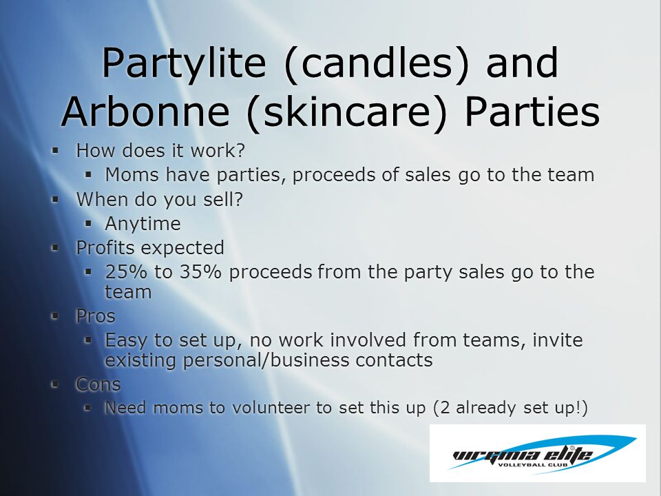 Partylite (candles) and Arbonne (skincare) Parties How does it work? Moms have parties, proceeds of sales go to the team When do you sell? Anytime Pro
