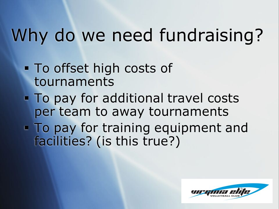 Why do we need fundraising? To offset high costs of tournaments To pay for additional travel costs per team to away tournaments To pay for training eq