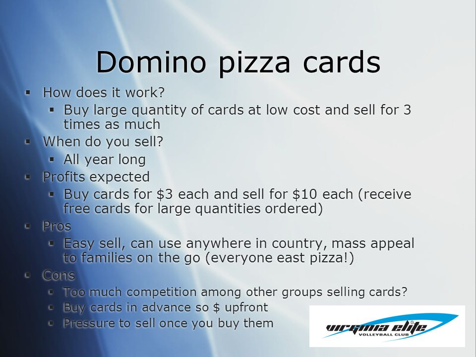 Domino pizza cards How does it work? Buy large quantity of cards at low cost and sell for 3 times as much When do you sell? All year long Profits expe