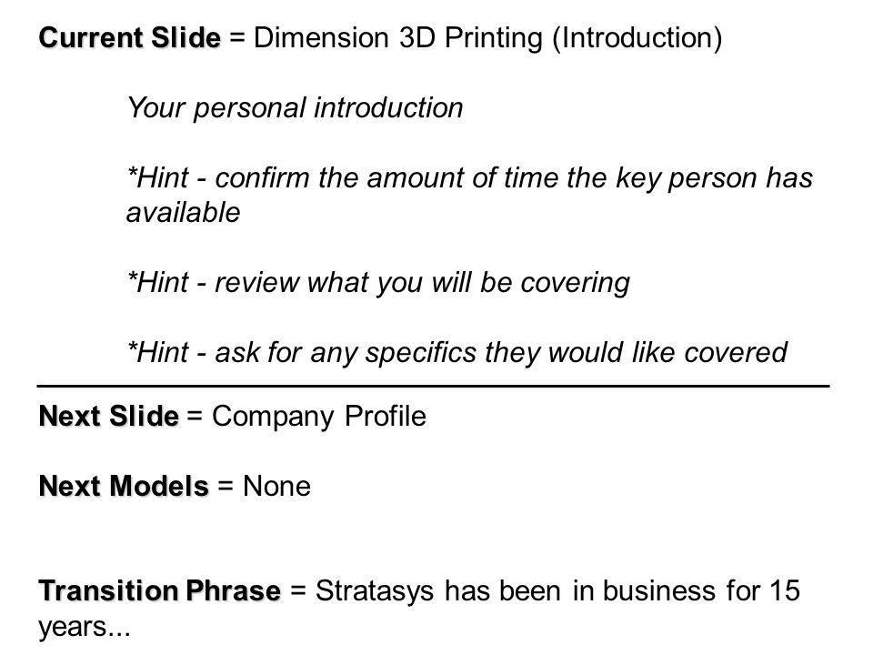 Current Slide Current Slide = Dimension 3D Printing (Introduction) Your personal introduction *Hint - confirm the amount of time the key person has available *Hint - review what you will be covering *Hint - ask for any specifics they would like covered Next Slide Next Slide = Company Profile Next Models Next Models = None Transition Phrase Transition Phrase = Stratasys has been in business for 15 years...