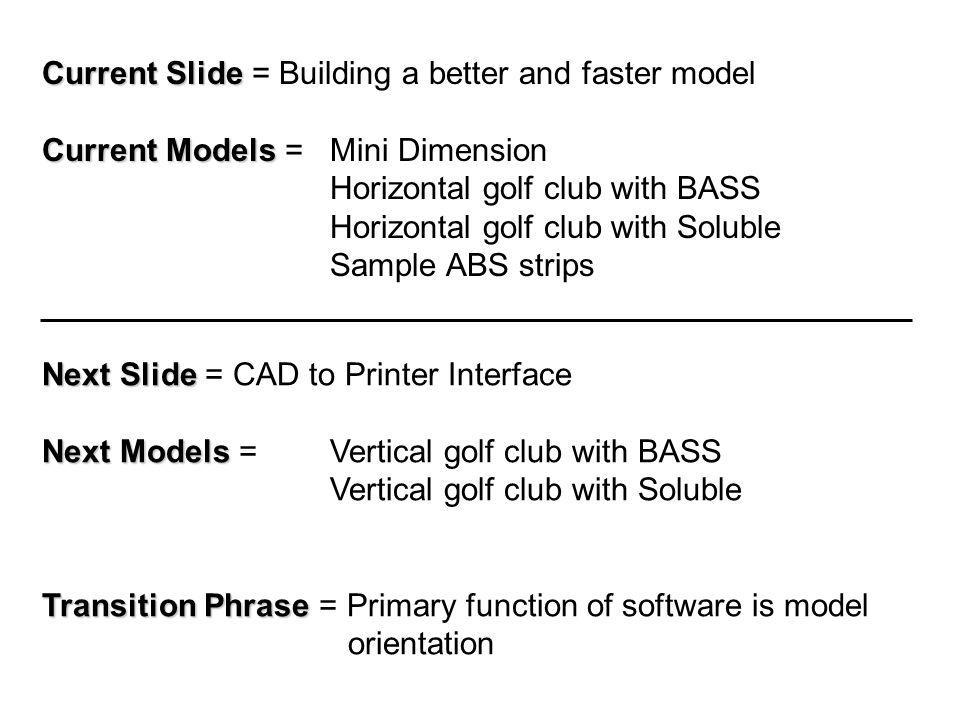 Current Slide Current Slide = Building a better and faster model Current Models Current Models = Mini Dimension Horizontal golf club with BASS Horizontal golf club with Soluble Sample ABS strips Next Slide Next Slide = CAD to Printer Interface Next Models Next Models = Vertical golf club with BASS Vertical golf club with Soluble Transition Phrase Transition Phrase = Primary function of software is model orientation