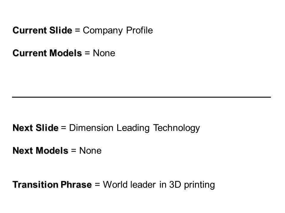 Current Slide Current Slide = Company Profile Current Models Current Models = None Next Slide Next Slide = Dimension Leading Technology Next Models Next Models = None Transition Phrase Transition Phrase = World leader in 3D printing