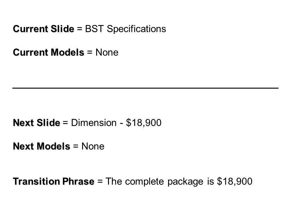 Current Slide Current Slide = BST Specifications Current Models Current Models = None Next Slide Next Slide = Dimension - $18,900 Next Models Next Models = None Transition Phrase Transition Phrase = The complete package is $18,900