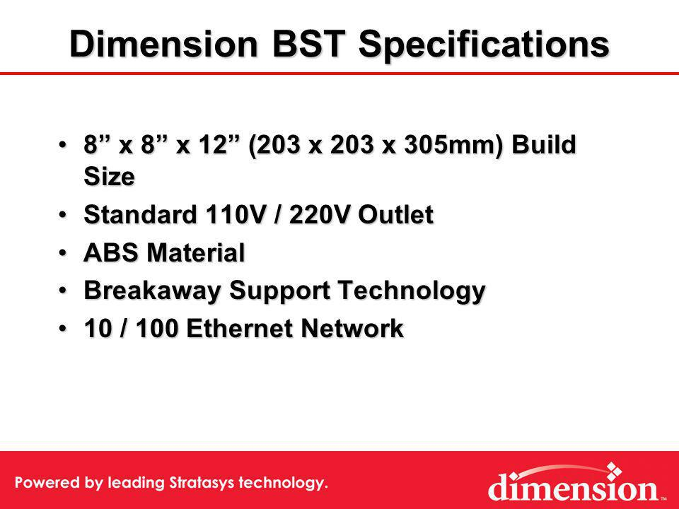 Dimension BST Specifications 8 x 8 x 12 (203 x 203 x 305mm) Build Size8 x 8 x 12 (203 x 203 x 305mm) Build Size Standard 110V / 220V OutletStandard 110V / 220V Outlet ABS MaterialABS Material Breakaway Support TechnologyBreakaway Support Technology 10 / 100 Ethernet Network10 / 100 Ethernet Network