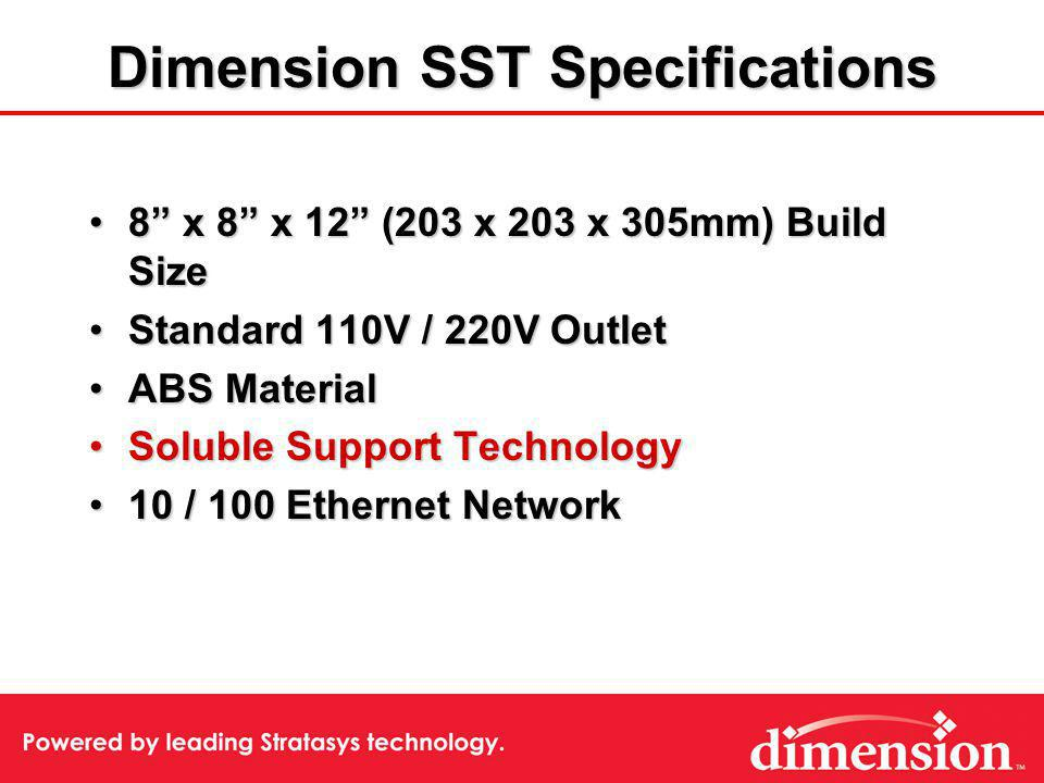 Dimension SST Specifications 8 x 8 x 12 (203 x 203 x 305mm) Build Size8 x 8 x 12 (203 x 203 x 305mm) Build Size Standard 110V / 220V OutletStandard 11