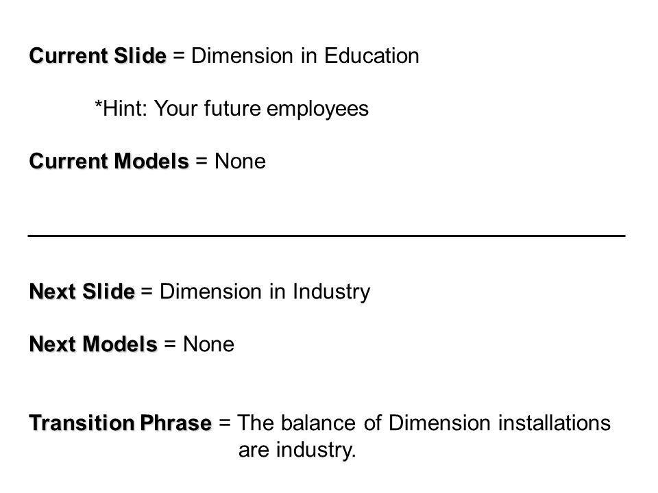Current Slide Current Slide = Dimension in Education *Hint: Your future employees Current Models Current Models = None Next Slide Next Slide = Dimension in Industry Next Models Next Models = None Transition Phrase Transition Phrase = The balance of Dimension installations are industry.
