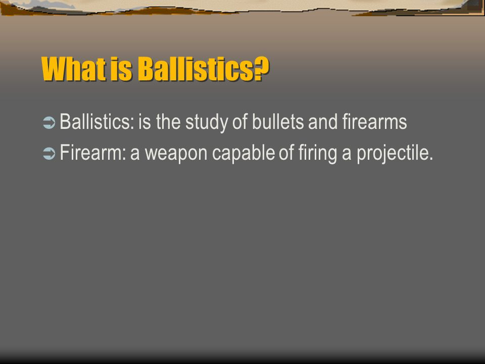 What is Ballistics? Ballistics: is the study of bullets and firearms Firearm: a weapon capable of firing a projectile.
