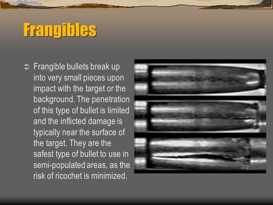 Frangibles Frangible bullets break up into very small pieces upon impact with the target or the background. The penetration of this type of bullet is