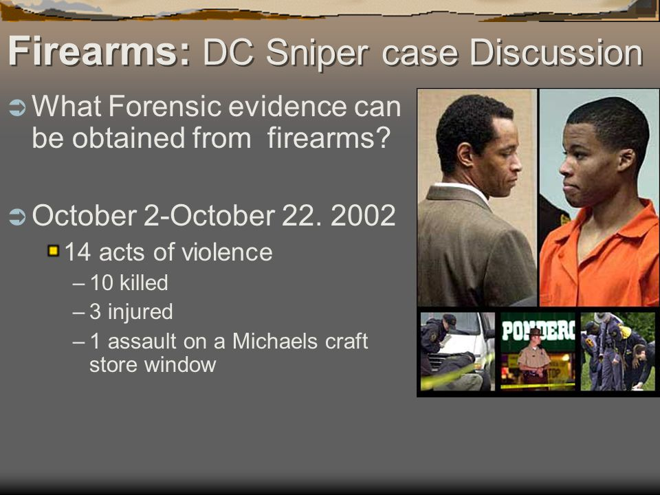 Firearms: DC Sniper case Discussion What Forensic evidence can be obtained from firearms? October 2-October 22. 2002 14 acts of violence –10 killed –3