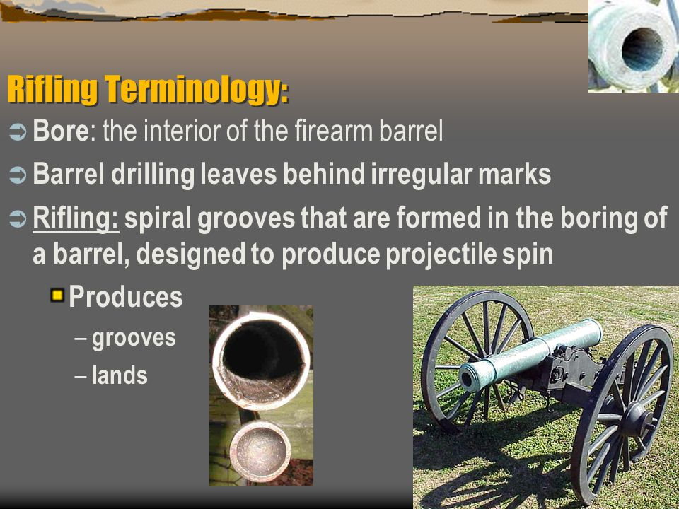 Rifling Terminology: Bore : the interior of the firearm barrel Barrel drilling leaves behind irregular marks Rifling: spiral grooves that are formed i