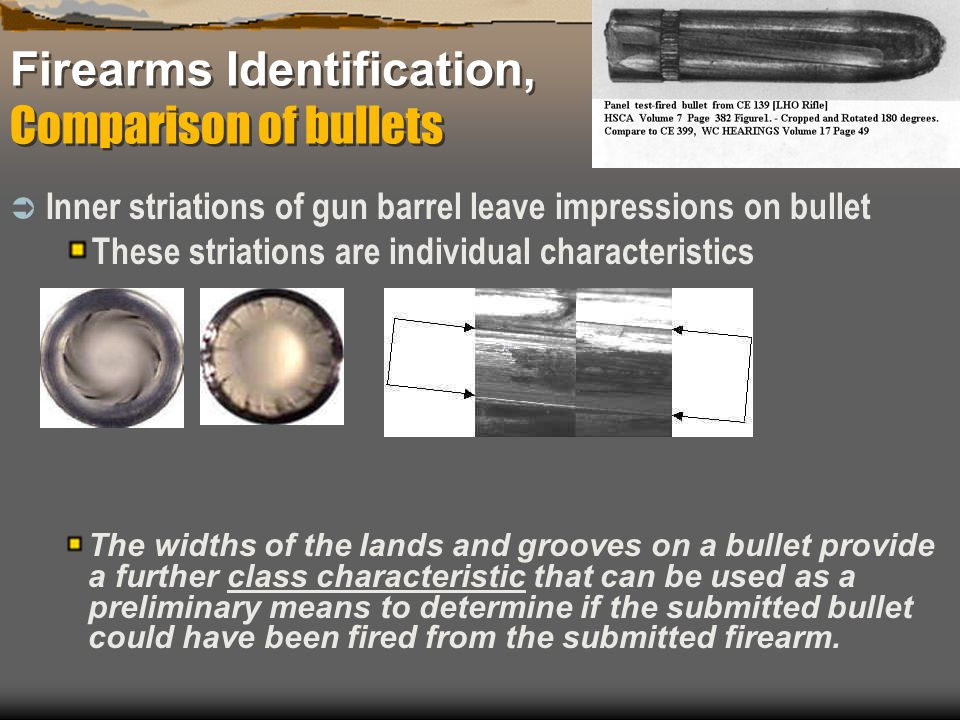Firearms Identification, Comparison of bullets Inner striations of gun barrel leave impressions on bullet These striations are individual characterist