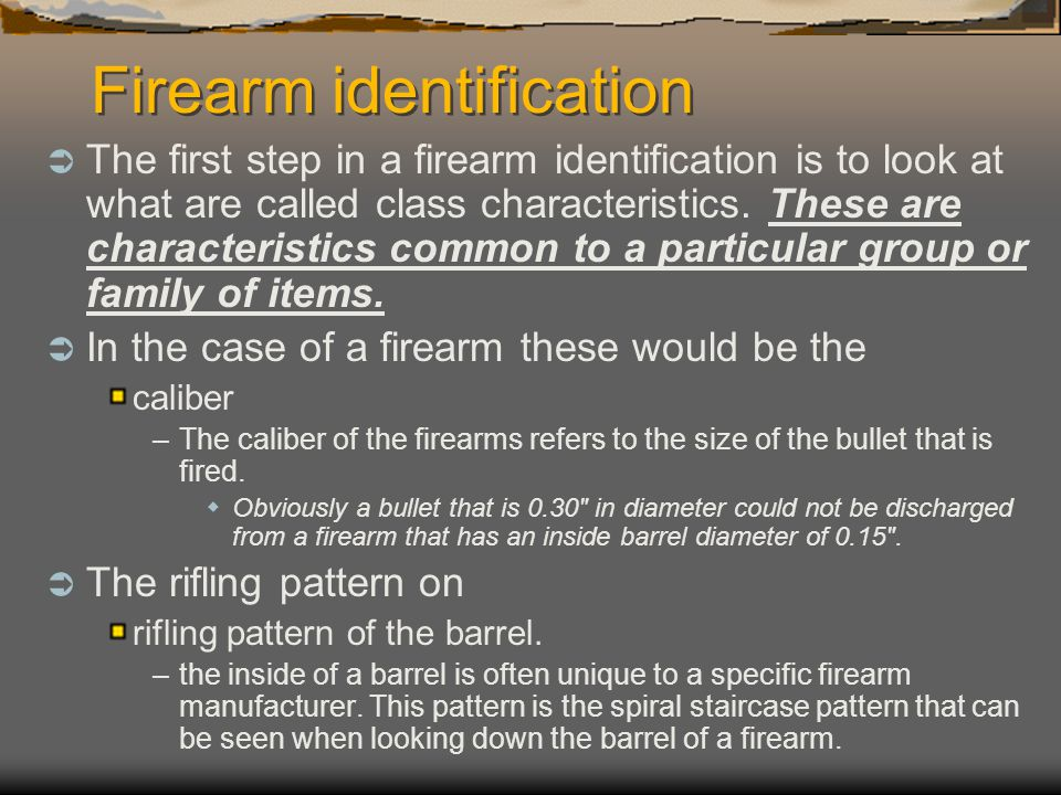 Firearm identification The first step in a firearm identification is to look at what are called class characteristics. These are characteristics commo