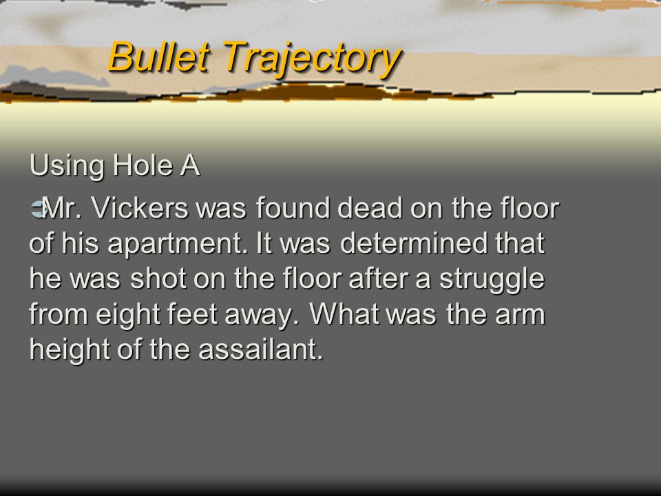 Bullet Trajectory Using Hole A Mr. Vickers was found dead on the floor of his apartment. It was determined that he was shot on the floor after a strug