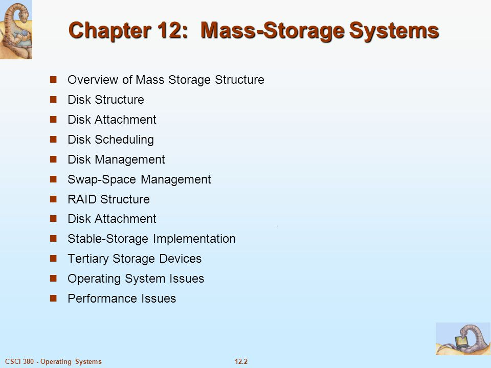 12.3CSCI 380 - Operating Systems Objectives Describe the physical structure of secondary and tertiary storage devices and the resulting effects on the uses of the devices Explain the performance characteristics of mass-storage devices Discuss operating-system services provided for mass storage, including RAID and HSM